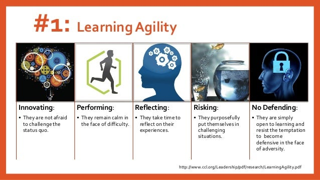 #1: Learning Agility Innovating: • They are not afraid to challenge the status quo. Performing: • They remain calm in the ...