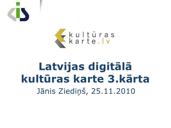 Latvijas digitālā kultūras karte 3.kārta<br />Jānis Ziediņš, 25.11.2010<br />