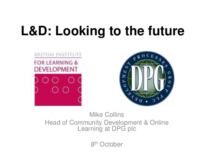 L&D: Looking to the future                Mike Collins   Head of Community Development & Online             Learning at DP...