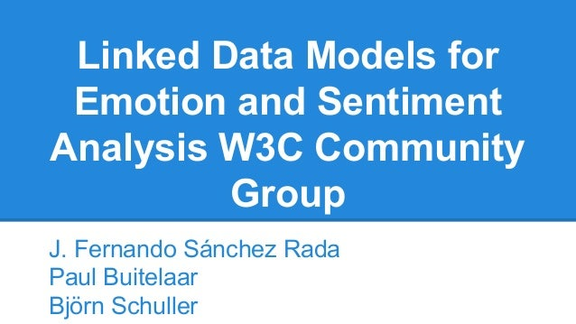 Linked Data Models for  Emotion and Sentiment  Analysis W3C Community  Group  J. Fernando Sánchez Rada  Paul Buitelaar  Bj...