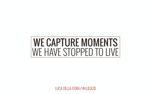 LUCA DELLA DORA / @LUCA2D WE CAPTURE MOMENTS WE HAVE STOPPED TO LIVE