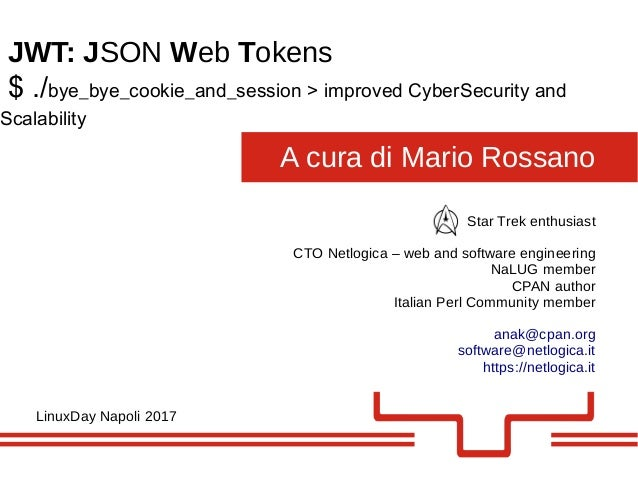 A cura di Mario Rossano JWT: JSON Web Tokens LinuxDay Napoli 2017 Star Trek enthusiast CTO Netlogica – web and software en...
