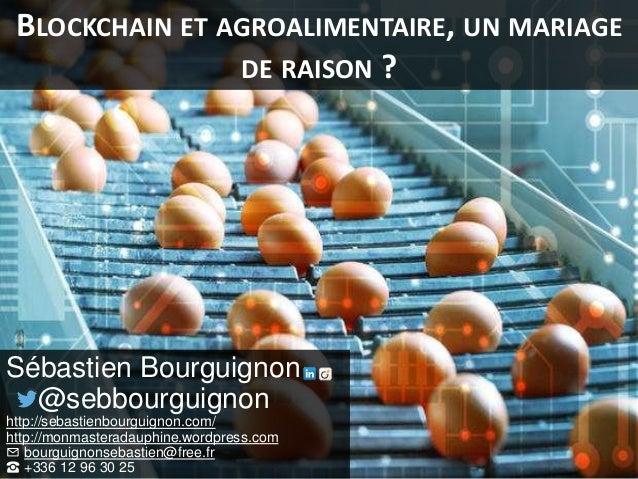 BLOCKCHAIN ET AGROALIMENTAIRE, UN MARIAGE DE RAISON ? Sébastien Bourguignon @sebbourguignon http://sebastienbourguignon.co...