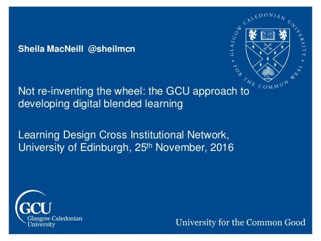 Sheila MacNeill @sheilmcn Not re-inventing the wheel: the GCU approach to developing digital blended learning Learning Des...