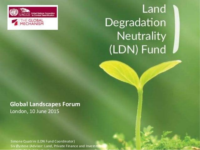 Global Landscapes Forum London, 10 June 2015 Simone Quatrini (LDN Fund Coordinator) Siv Øystese (Advisor: Land, Private Fi...