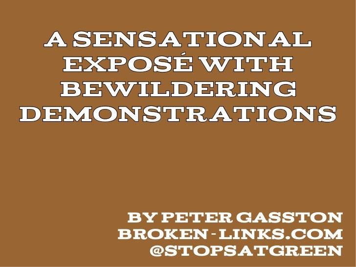 A Sensational  ExposÉ With  BewilderingDemonstrations     By Peter Gasston    Broken-links.com      @stopsatgreen