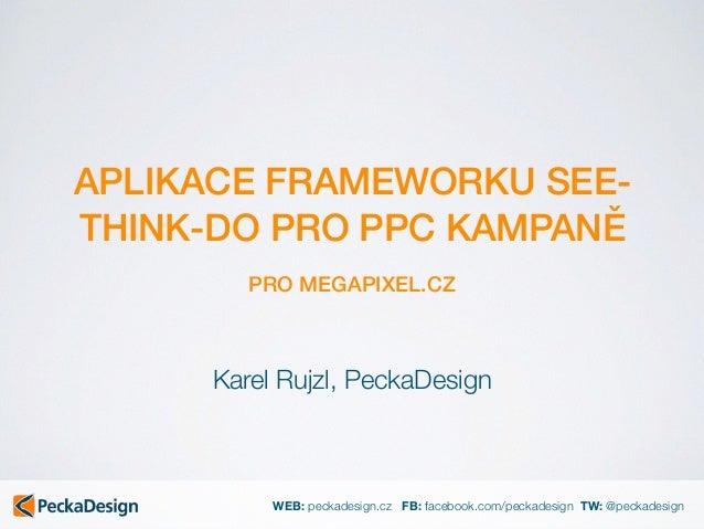 WEB: peckadesign.cz FB: facebook.com/peckadesign TW: @peckadesign APLIKACE FRAMEWORKU SEE- THINK-DO PRO PPC KAMPANĚ PRO ME...