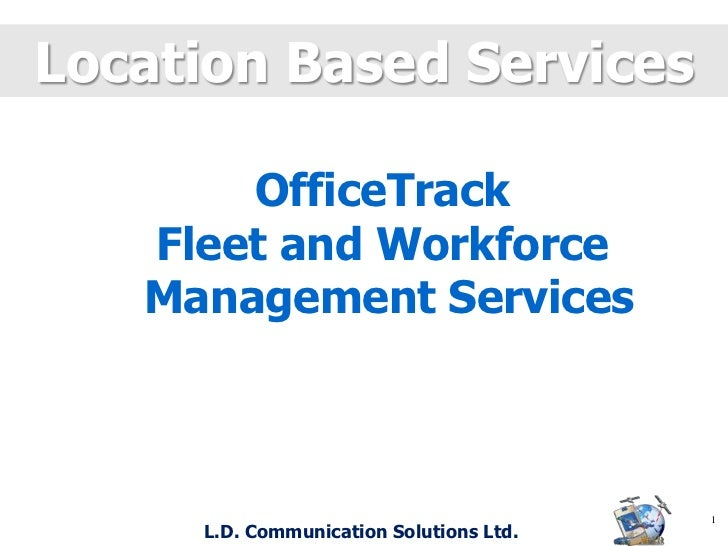 Location Based Services<br />OfficeTrack<br />Fleet and Workforce<br /> Management Services<br />1<br /> L.D. Communicatio...