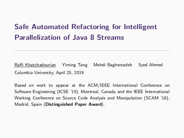 Safe Automated Refactoring for Intelligent Parallelization of Java 8 Streams Raffi Khatchadourian Yiming Tang Mehdi Bagherza...
