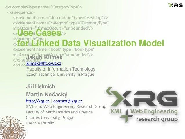 Use Cases for Linked Data Visualization Model Jakub Klímek Jiří Helmich Martin Nečaský http://xrg.cz | contact@xrg.cz XML ...