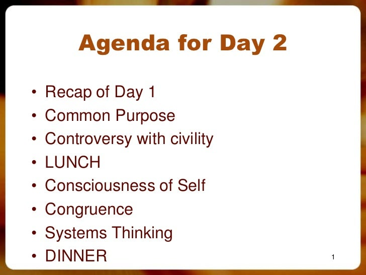 Agenda for Day 2•   Recap of Day 1•   Common Purpose•   Controversy with civility•   LUNCH•   Consciousness of Self•   Con...