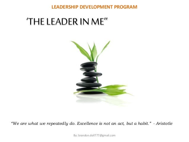 """LEADERSHIP DEVELOPMENT PROGRAM  'THE LEADER IN ME''  """"We are what we repeatedly do. Excellence is not an act, but a habit...."""