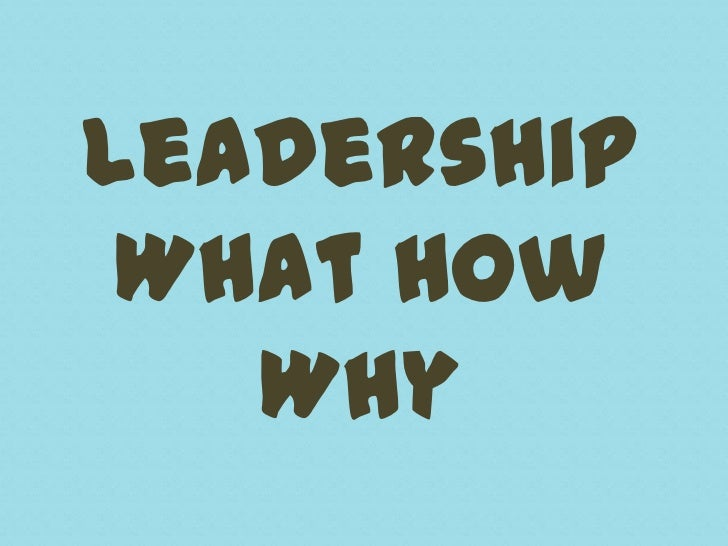 Leadership What How   Why