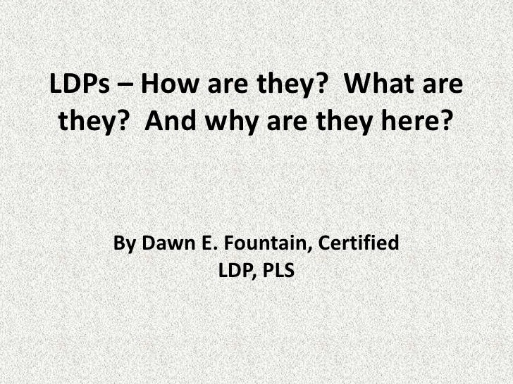 LDPs – How are they?  What are they?  And why are they here?<br />By Dawn E. Fountain, Certified LDP, PLS<br />