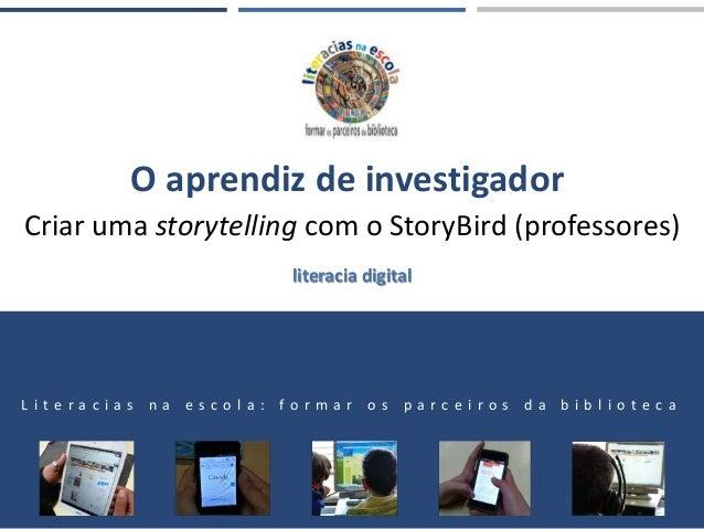 O aprendiz de investigador Criar uma storytelling com o StoryBird (professores) L i t e r a c i a s n a e s c o l a : f o ...
