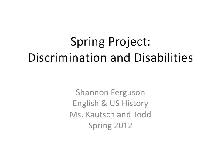 Spring Project:Discrimination and Disabilities        Shannon Ferguson       English & US History       Ms. Kautsch and To...