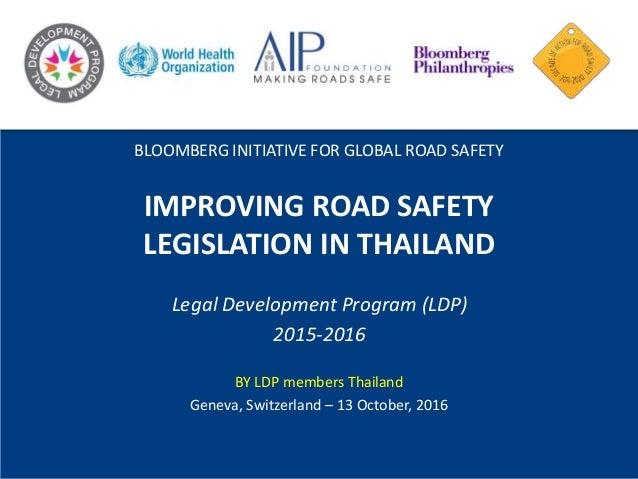 IMPROVING ROAD SAFETY LEGISLATION IN THAILAND Legal Development Program (LDP) 2015-2016 BY LDP members Thailand Geneva, Sw...