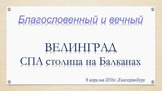 Благословенный и вечный ВЕЛИНГРАД СПА столица на Балканах 8 апрелья 2016г ,Екатеринбург