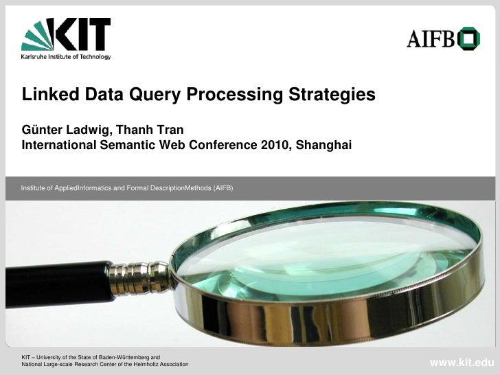 Linked Data Query Processing StrategiesGünter Ladwig, Thanh TranInternational Semantic Web Conference 2010, ShanghaiInstit...