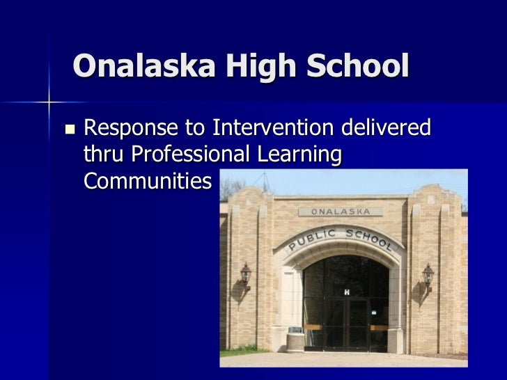 Onalaska High School   Response to Intervention delivered    thru Professional Learning    Communities