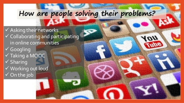 How are people solving their problems?  Asking their networks  Collaborating and participating in online communities  G...