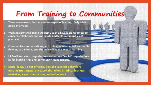 From Training to Communities  1.There are no users, learners, or managers of learning. Only adults doing their work.  2.Wo...