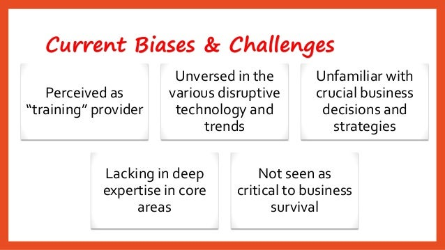 """Current Biases & Challenges  Perceived as """"training"""" provider  Unversed in the various disruptive technology and trends  U..."""