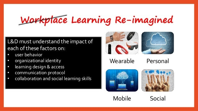 Workplace Learning Re-imagined  Wearable  Personal  Mobile  Social  L&D must understand the impact of each of these factor...
