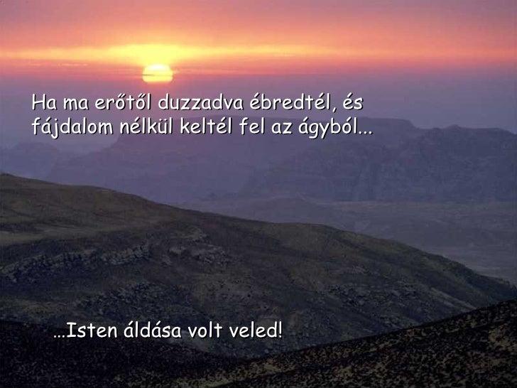 … Isten áldása volt veled! Ha ma erőtől duzzadva ébredtél, és fájdalom nélkül keltél fel az ágyból...