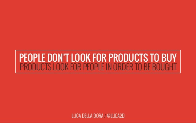 LUCA DELLA DORA / @LUCA2D PEOPLE DON'T LOOK FOR PRODUCTS TO BUY PRODUCTS LOOK FOR PEOPLE IN ORDER TO BE BOUGHT