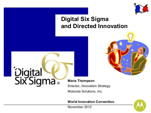 Digital Six Sigmaand Directed Innovation  Maria Thompson  Director, Innovation Strategy  Motorola Solutions, Inc.  World I...