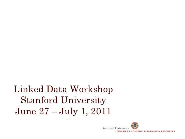 Linked Data Workshop Stanford University June 27 – July 1, 2011