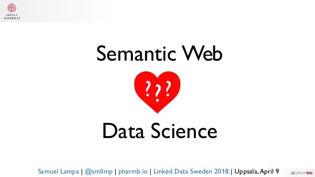 Semantic Web Data Science ?? ? Samuel Lampa | @smllmp | pharmb.io | Linked Data Sweden 2018 | Uppsala,April 9