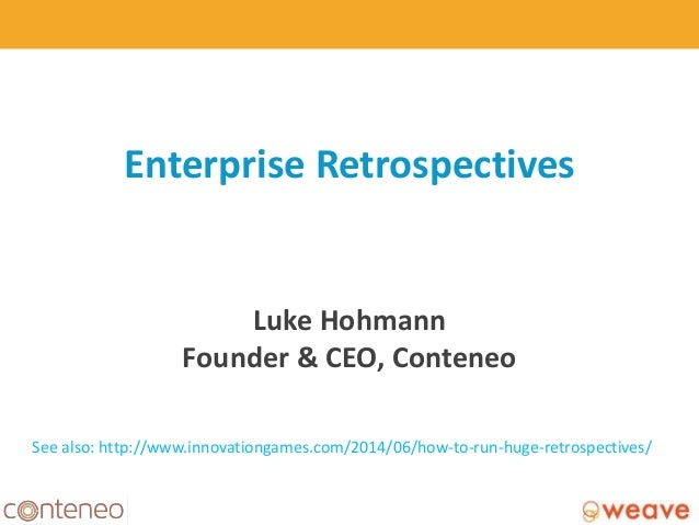 Enterprise Retrospectives Luke Hohmann Founder & CEO, Conteneo 1 See also: http://www.innovationgames.com/2014/06/how-to-r...