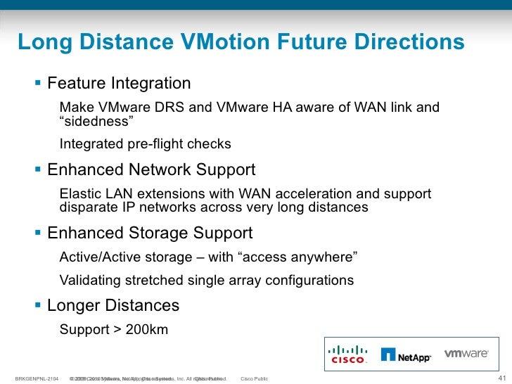 Long Distance VMotion Future Directions <ul><li>Feature Integration </li></ul><ul><ul><li>Make VMware DRS and VMware HA aw...