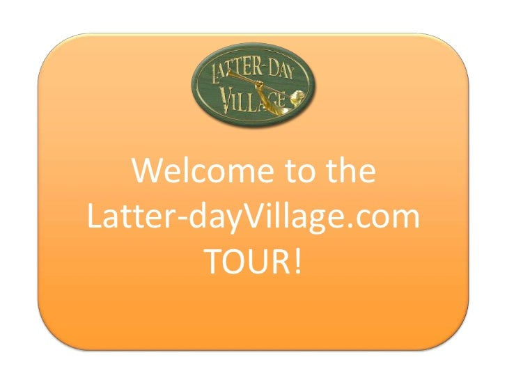 Welcome the  Welcome toLatter-dayVillage.com        TOUR!