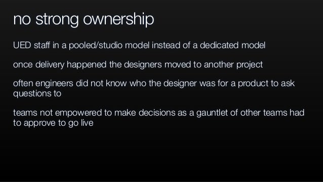 no strong ownership UED staff in a pooled/studio model instead of a dedicated model once delivery happened the designers m...