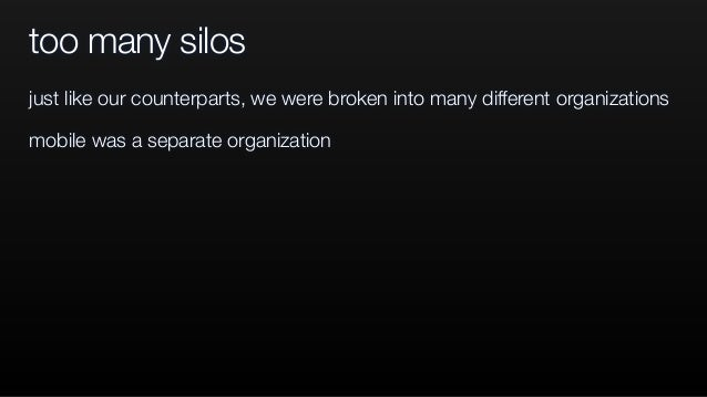 too many silos just like our counterparts, we were broken into many different organizations mobile was a separate organiza...