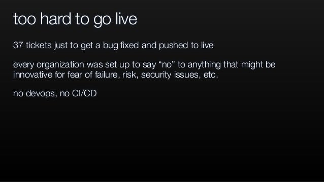 """too hard to go live 37 tickets just to get a bug fixed and pushed to live every organization was set up to say """"no"""" to anyt..."""
