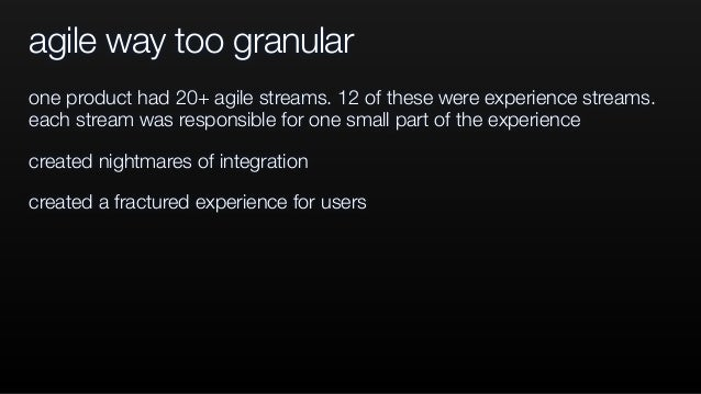 agile way too granular one product had 20+ agile streams. 12 of these were experience streams. each stream was responsible...