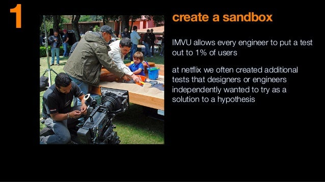 create a sandbox IMVU allows every engineer to put a test out to 1% of users at netflix we often created additional tests t...