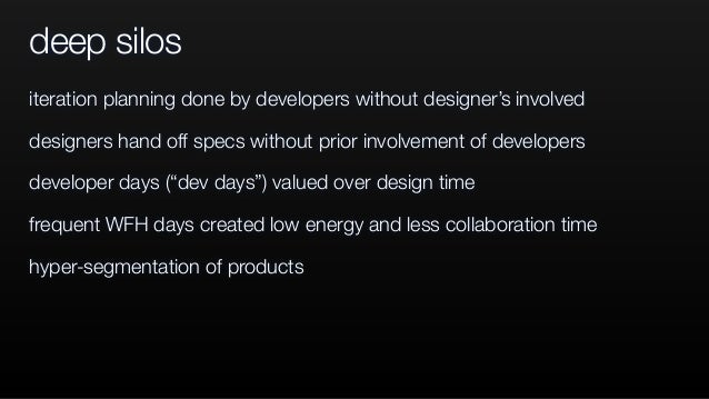 deep silos iteration planning done by developers without designer's involved designers hand off specs without prior involv...