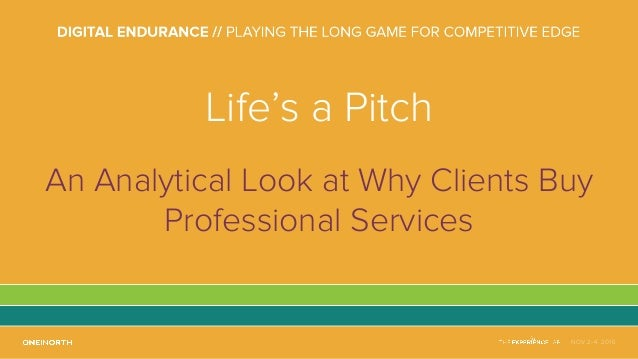 NOV 2-4, 2016 Life's a Pitch An Analytical Look at Why Clients Buy Professional Services