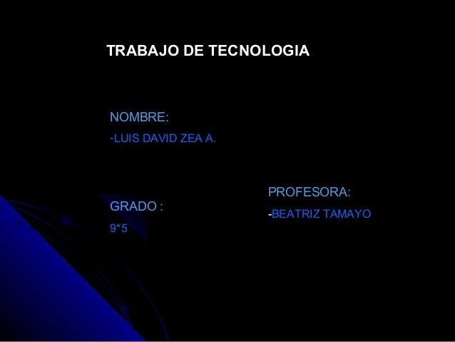 TRABAJO DE TECNOLOGIA NOMBRE: -LUIS DAVID ZEA A. GRADO : 9*5 PROFESORA: -BEATRIZ TAMAYO