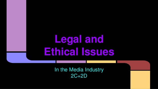 Legal and Ethical Issues In the Media Industry 2C+2D