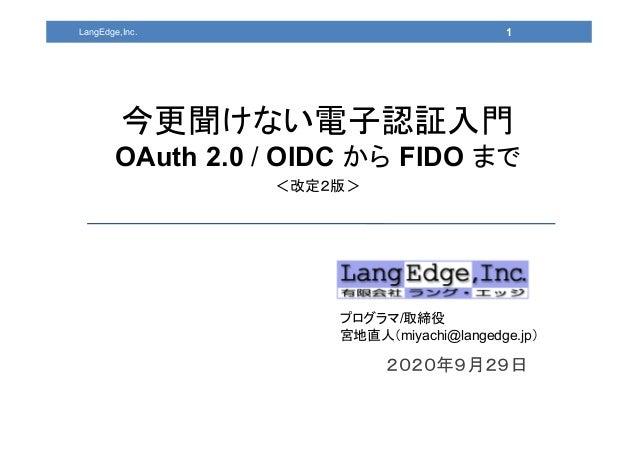 2020年9月29日 プログラマ/取締役 宮地直人(miyachi@langedge.jp) 1 今更聞けない電子認証入門 OAuth 2.0 / OIDC から FIDO まで <改定2版> LangEdge,Inc.