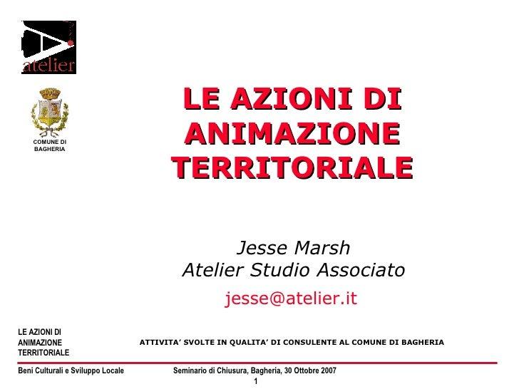 LE AZIONI DI ANIMAZIONE TERRITORIALE Jesse Marsh Atelier Studio Associato [email_address]   ATTIVITA' SVOLTE IN QUALITA' D...