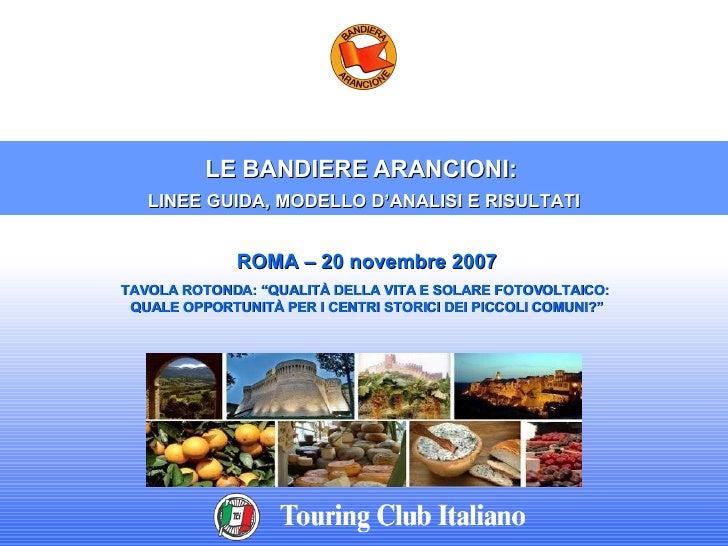 """LE BANDIERE ARANCIONI:  LINEE GUIDA, MODELLO D'ANALISI E RISULTATI ROMA – 20 novembre 2007 TAVOLA ROTONDA: """"QUALITÀ DELLA ..."""