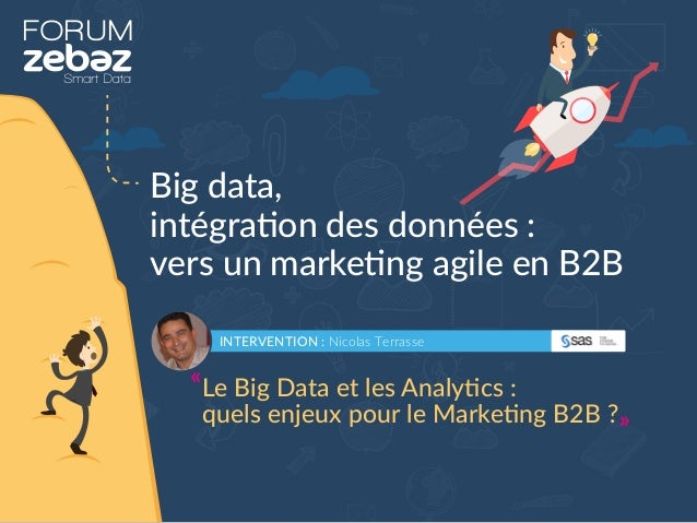 FORUM Big data, intégration des données : vers un marketing agile en B2B INTERVENTION : Nicolas Terrasse Le Big Data et le...