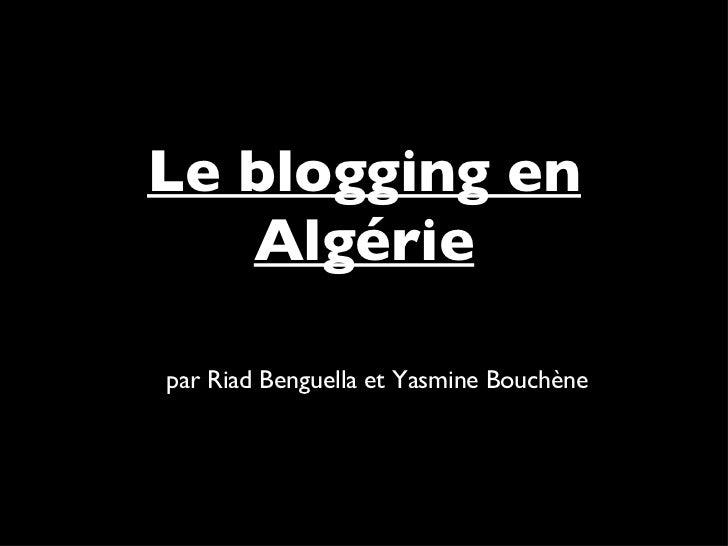 Le blogging en Algérie <ul><li>par Riad Benguella et Yasmine Bouchène </li></ul>